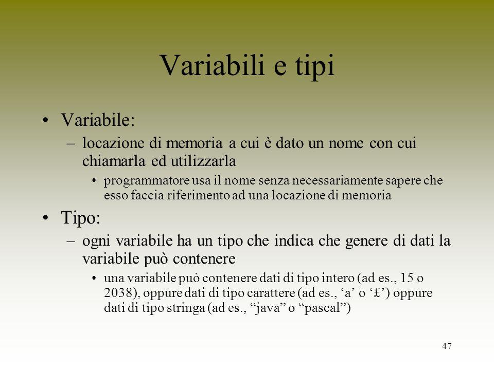 47 Variabili e tipi Variabile: –locazione di memoria a cui è dato un nome con cui chiamarla ed utilizzarla programmatore usa il nome senza necessariam