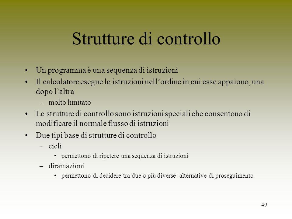 49 Strutture di controllo Un programma è una sequenza di istruzioni Il calcolatore esegue le istruzioni nellordine in cui esse appaiono, una dopo lalt