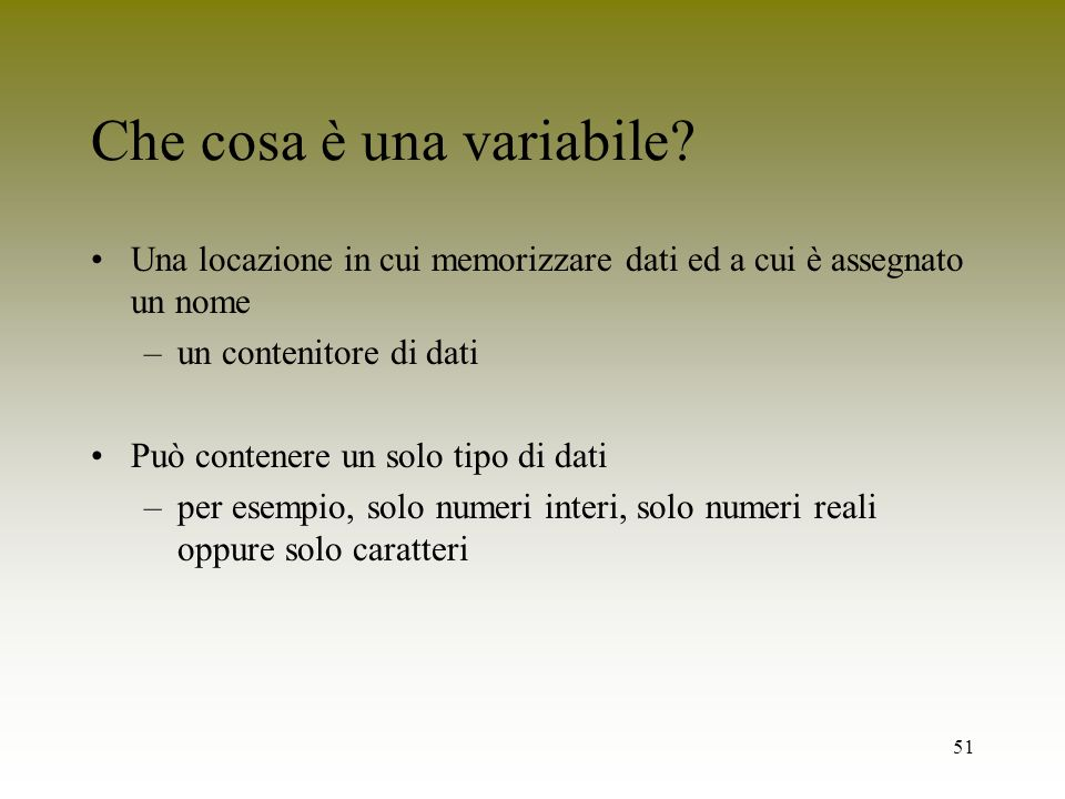 51 Che cosa è una variabile? Una locazione in cui memorizzare dati ed a cui è assegnato un nome –un contenitore di dati Può contenere un solo tipo di