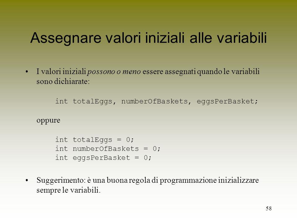 58 Assegnare valori iniziali alle variabili I valori iniziali possono o meno essere assegnati quando le variabili sono dichiarate: int totalEggs, numb