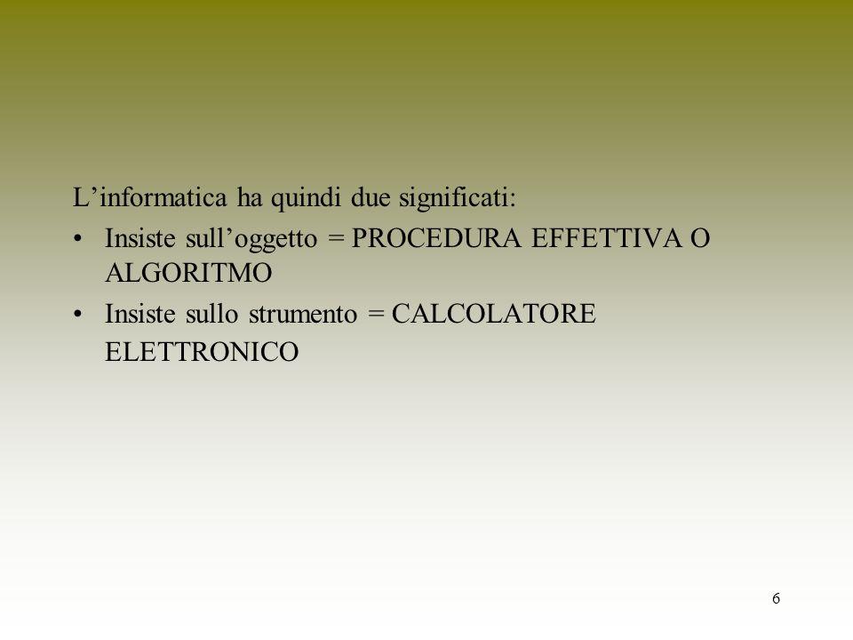 6 Linformatica ha quindi due significati: Insiste sulloggetto = PROCEDURA EFFETTIVA O ALGORITMO Insiste sullo strumento = CALCOLATORE ELETTRONICO