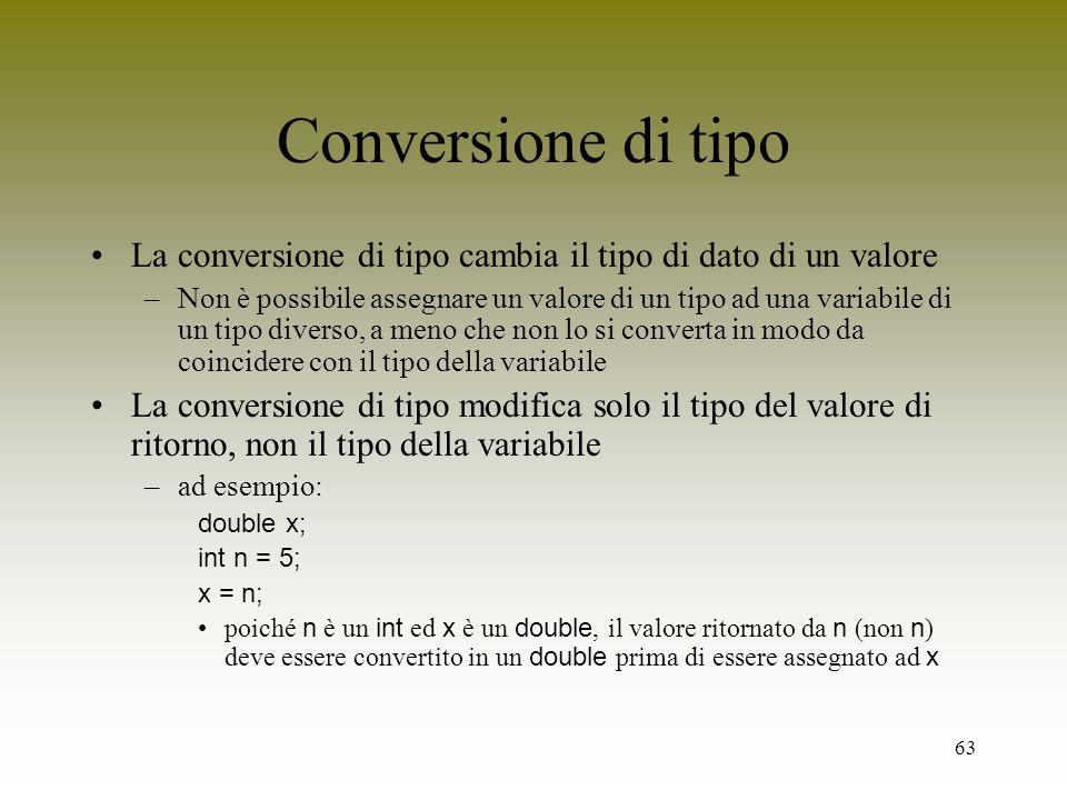 63 Conversione di tipo La conversione di tipo cambia il tipo di dato di un valore –Non è possibile assegnare un valore di un tipo ad una variabile di