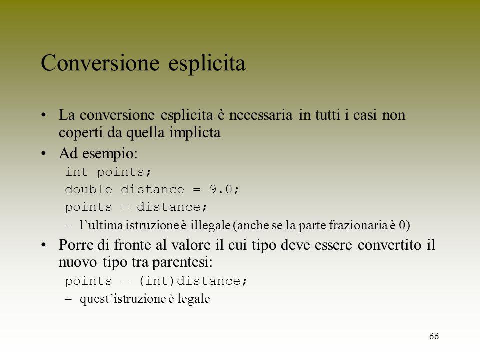 66 Conversione esplicita La conversione esplicita è necessaria in tutti i casi non coperti da quella implicta Ad esempio: int points; double distance