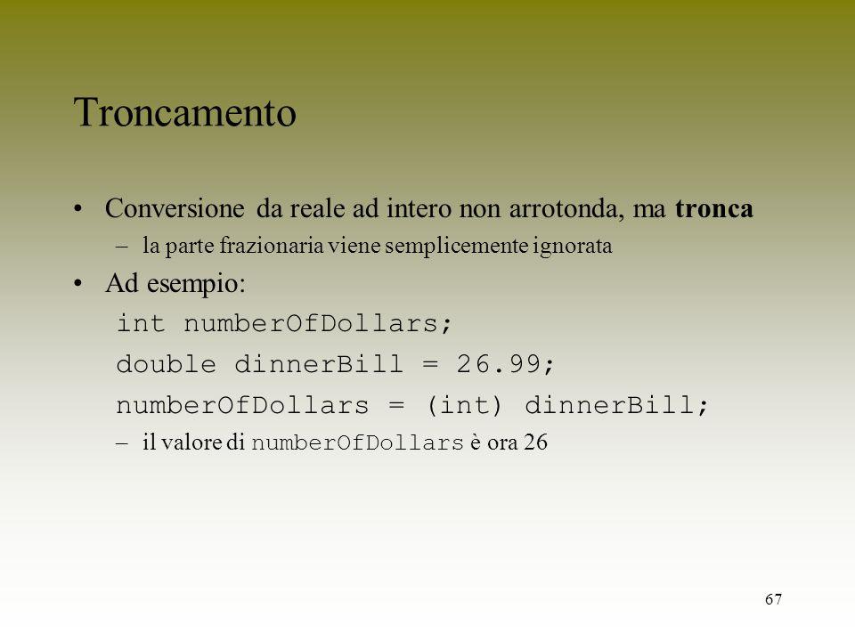 67 Troncamento Conversione da reale ad intero non arrotonda, ma tronca –la parte frazionaria viene semplicemente ignorata Ad esempio: int numberOfDoll