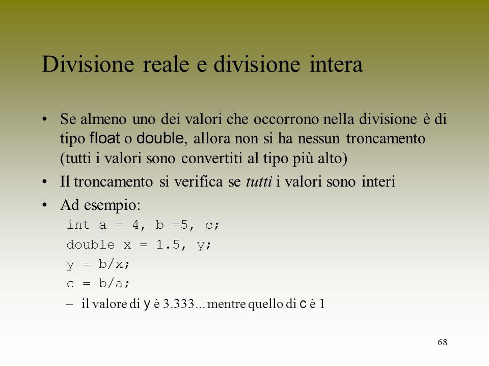 68 Divisione reale e divisione intera Se almeno uno dei valori che occorrono nella divisione è di tipo float o double, allora non si ha nessun troncam