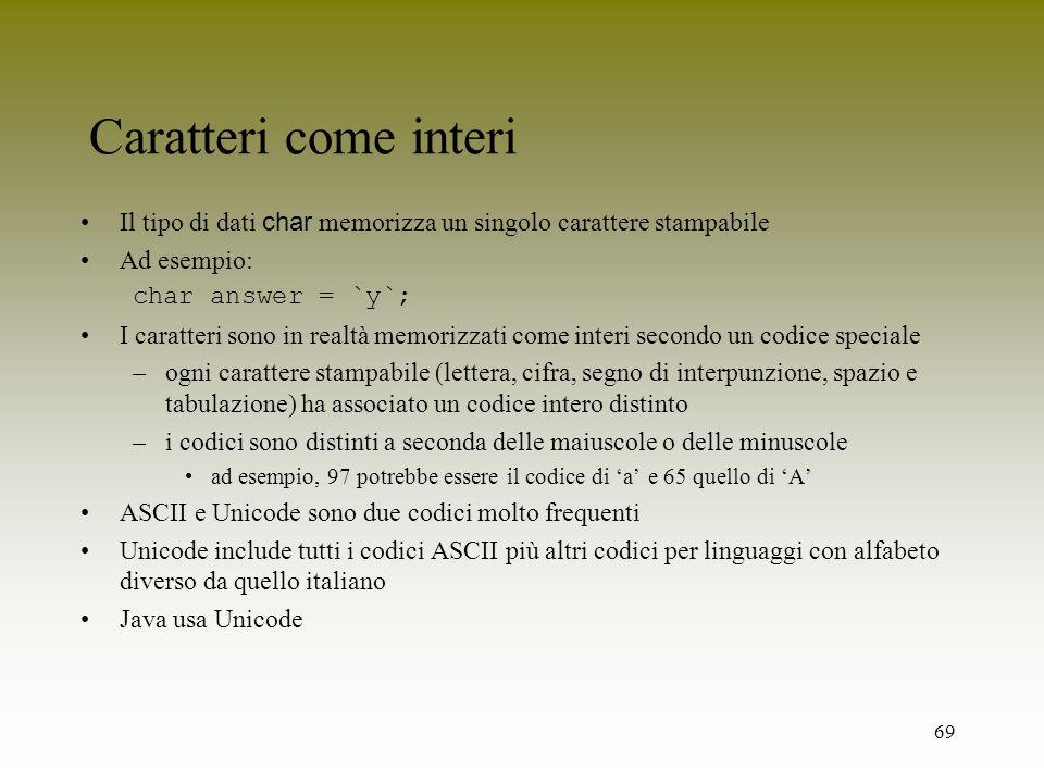69 Caratteri come interi Il tipo di dati char memorizza un singolo carattere stampabile Ad esempio: char answer = `y`; I caratteri sono in realtà memo