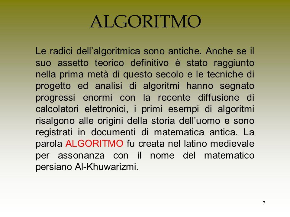 8 Informalmente la parola algoritmo indica la specificazione dei passi elementari che un esecutore deve compiere per giungere alla soluzione di un problema.