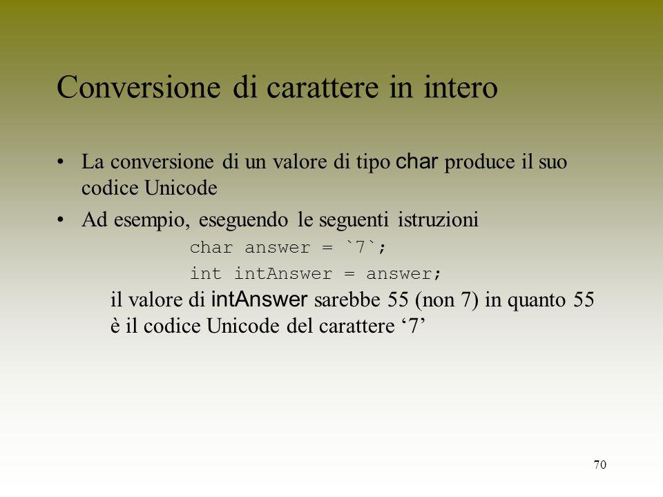 70 Conversione di carattere in intero La conversione di un valore di tipo char produce il suo codice Unicode Ad esempio, eseguendo le seguenti istruzi