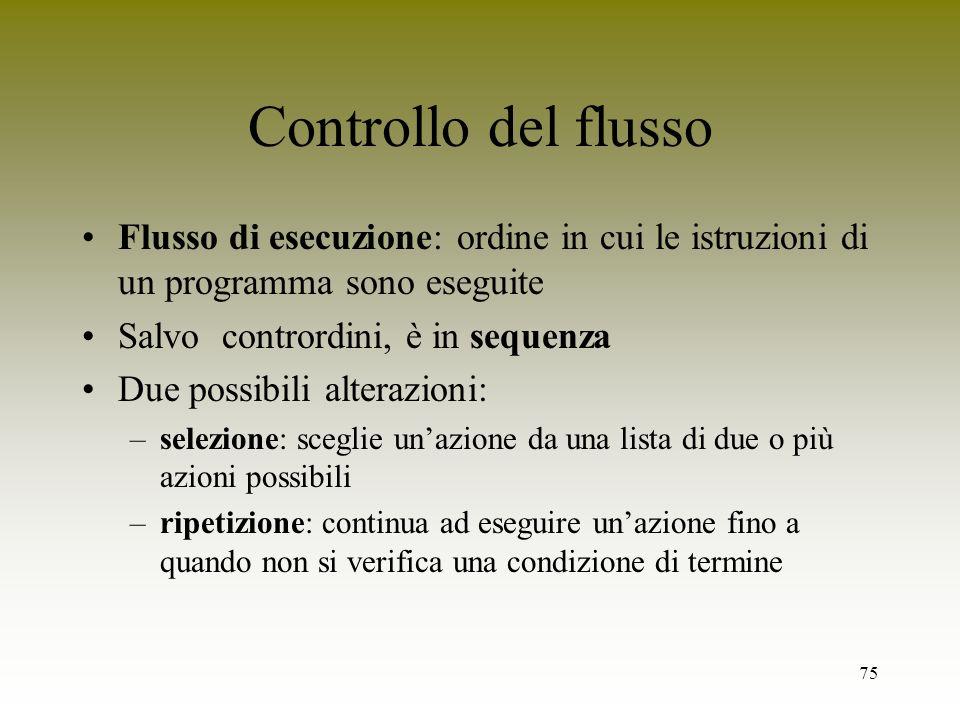 75 Controllo del flusso Flusso di esecuzione: ordine in cui le istruzioni di un programma sono eseguite Salvo contrordini, è in sequenza Due possibili