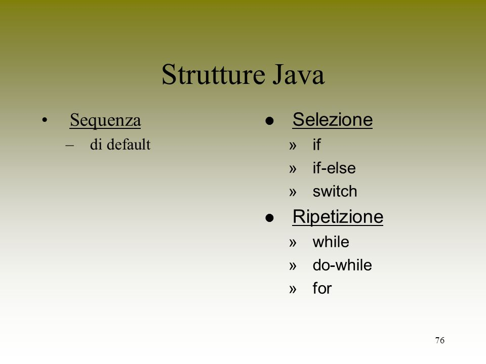 76 Strutture Java Sequenza –di default l Selezione »if »if-else »switch l Ripetizione »while »do-while »for