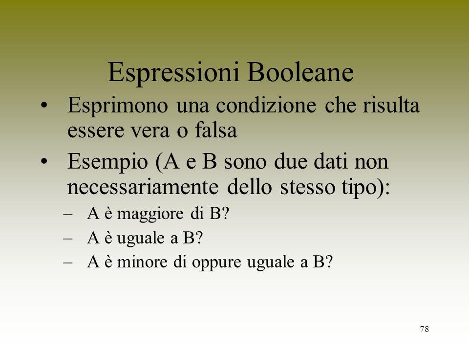 78 Espressioni Booleane Esprimono una condizione che risulta essere vera o falsa Esempio (A e B sono due dati non necessariamente dello stesso tipo):
