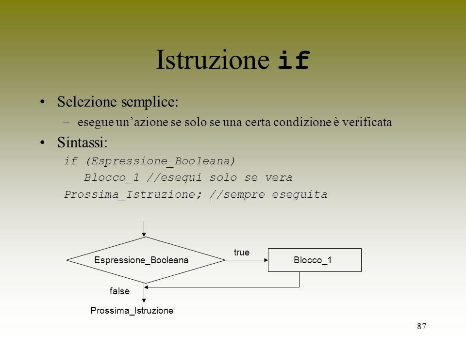 87 Istruzione if Selezione semplice: –esegue unazione se solo se una certa condizione è verificata Sintassi: if (Espressione_Booleana) Blocco_1 //eseg