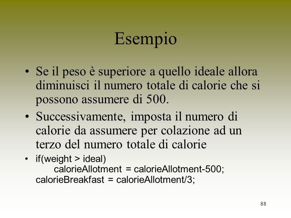 88 Esempio Se il peso è superiore a quello ideale allora diminuisci il numero totale di calorie che si possono assumere di 500. Successivamente, impos
