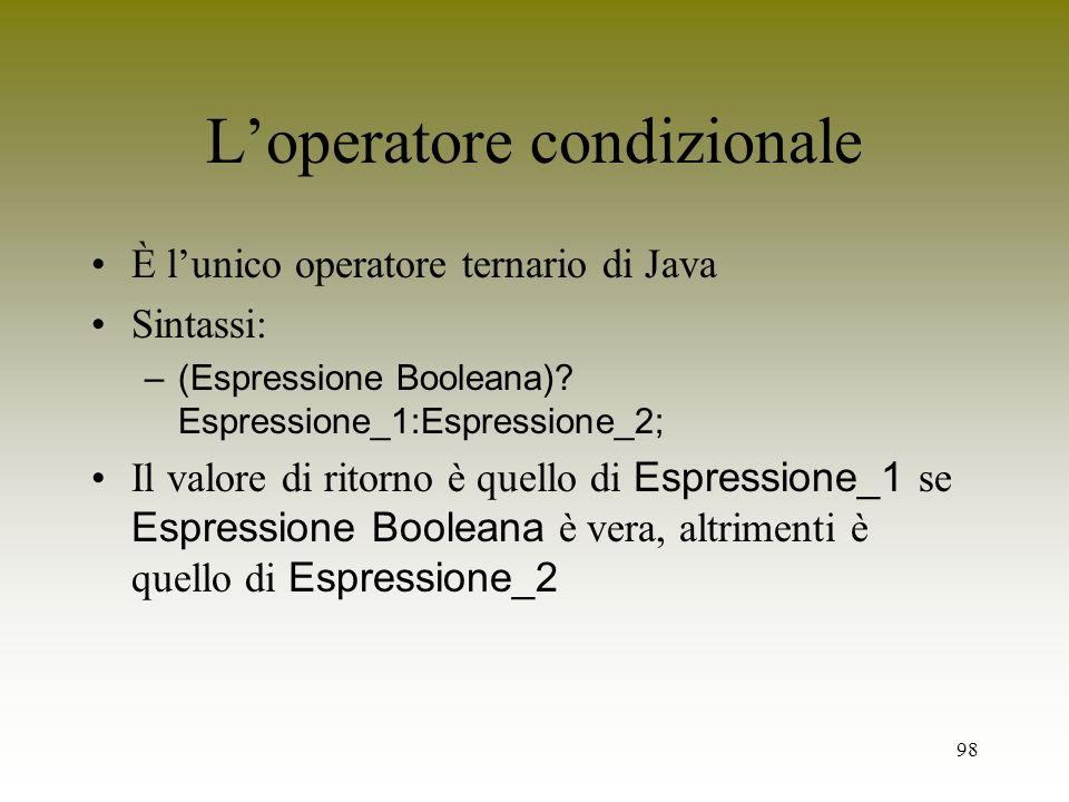 98 Loperatore condizionale È lunico operatore ternario di Java Sintassi: –(Espressione Booleana)? Espressione_1:Espressione_2; Il valore di ritorno è