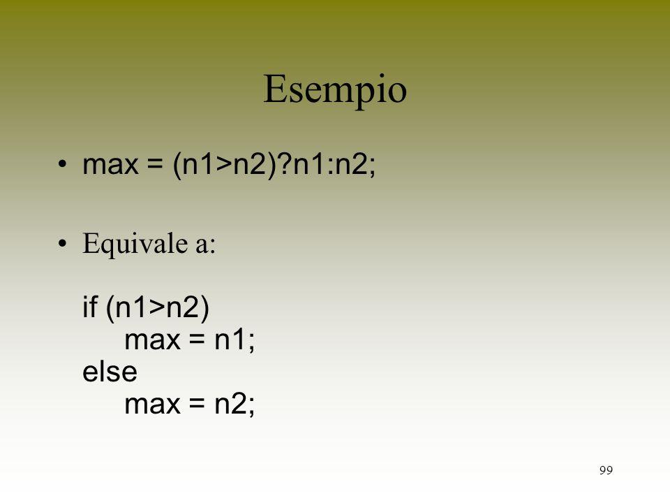 99 Esempio max = (n1>n2)?n1:n2; Equivale a: if (n1>n2) max = n1; else max = n2;