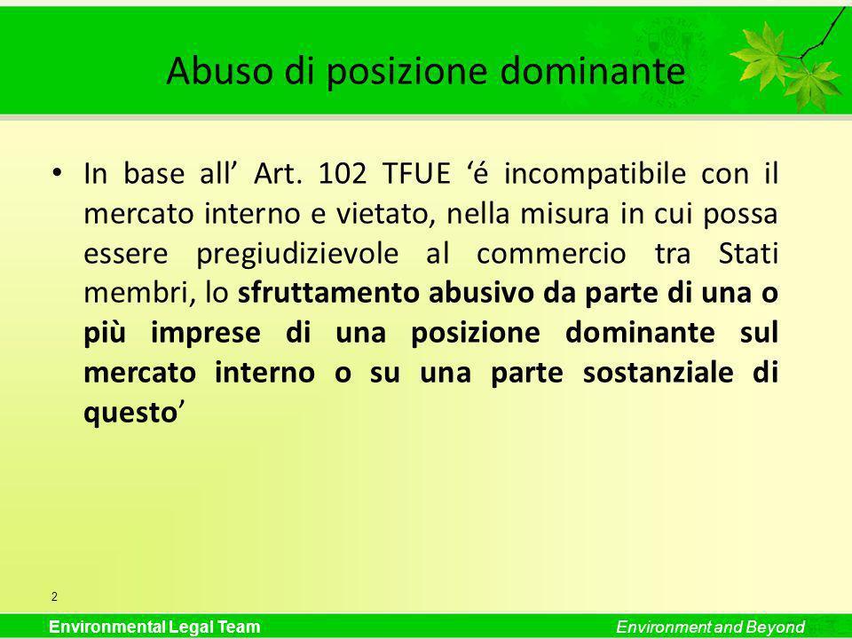 Environmental Legal TeamEnvironment and Beyond Abuso di posizione dominante In base all Art. 102 TFUE é incompatibile con il mercato interno e vietato