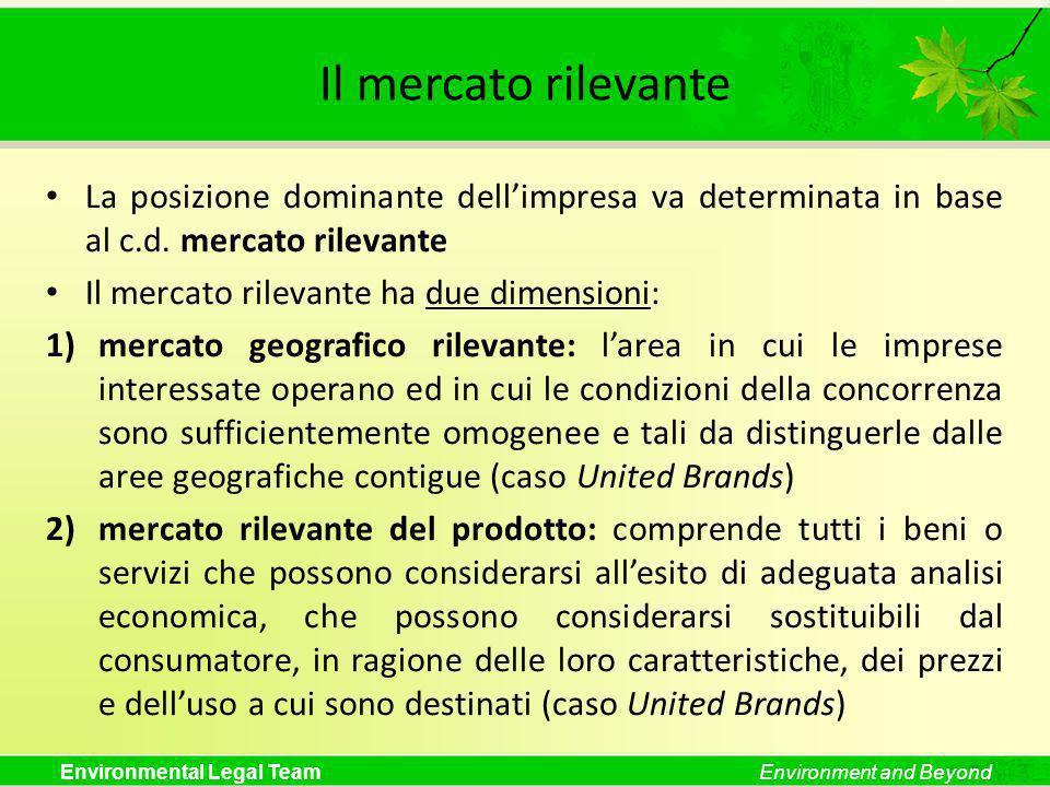 Environmental Legal TeamEnvironment and Beyond Il mercato rilevante La posizione dominante dellimpresa va determinata in base al c.d. mercato rilevant