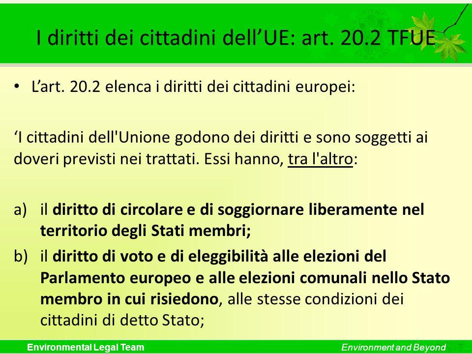 Environmental Legal TeamEnvironment and Beyond I diritti dei cittadini dellUE: art. 20.2 TFUE Lart. 20.2 elenca i diritti dei cittadini europei: I cit