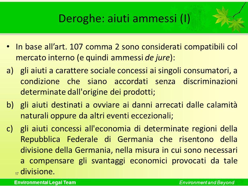 Environmental Legal TeamEnvironment and Beyond Deroghe: aiuti ammessi (I) In base allart. 107 comma 2 sono considerati compatibili col mercato interno