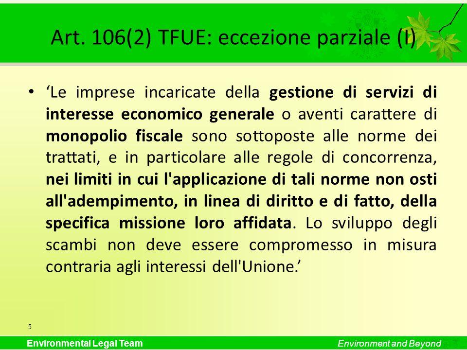 Environmental Legal TeamEnvironment and Beyond Art. 106(2) TFUE: eccezione parziale (I) Le imprese incaricate della gestione di servizi di interesse e