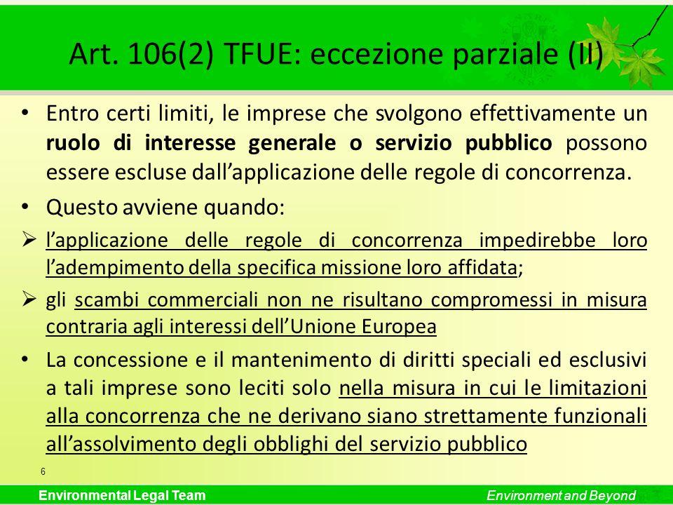 Environmental Legal TeamEnvironment and Beyond Art. 106(2) TFUE: eccezione parziale (II) Entro certi limiti, le imprese che svolgono effettivamente un