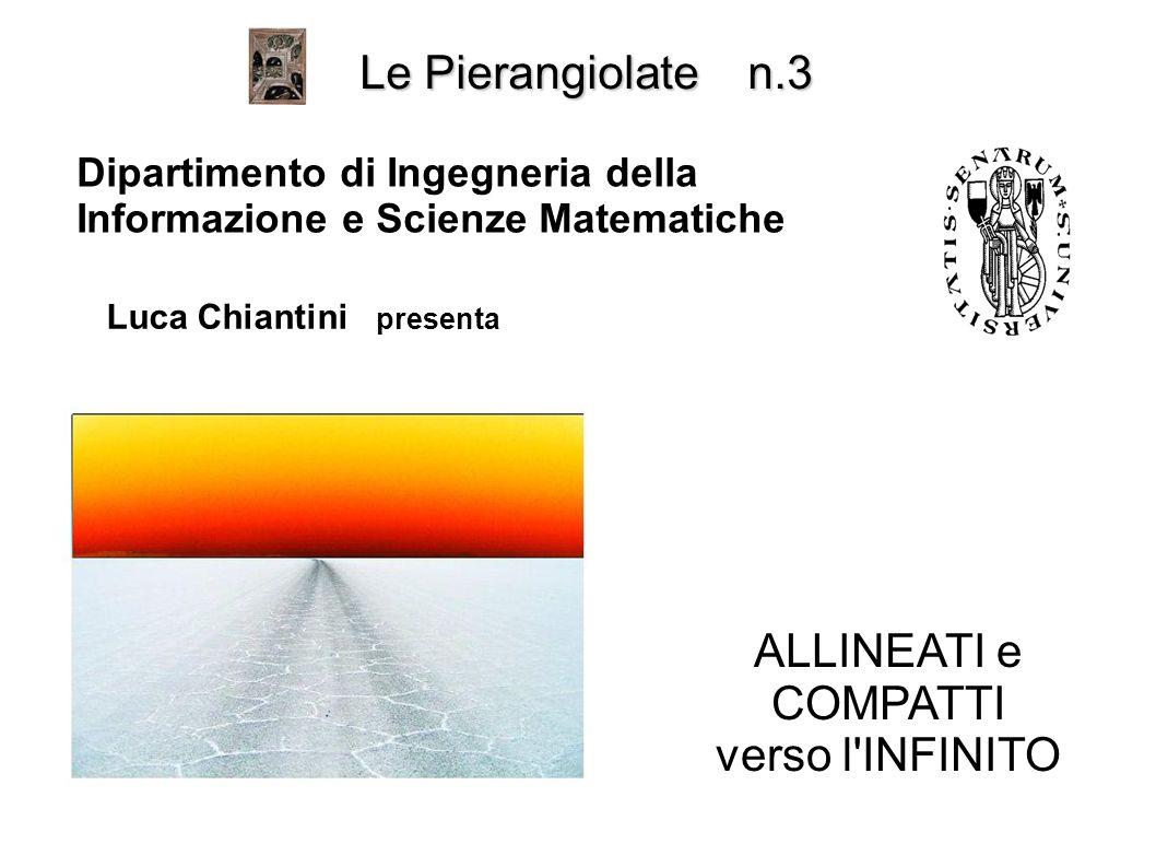ALLINEATI e COMPATTI verso l INFINITO Le Pierangiolate n.3 Dipartimento di Ingegneria della Informazione e Scienze Matematiche Luca Chiantini presenta