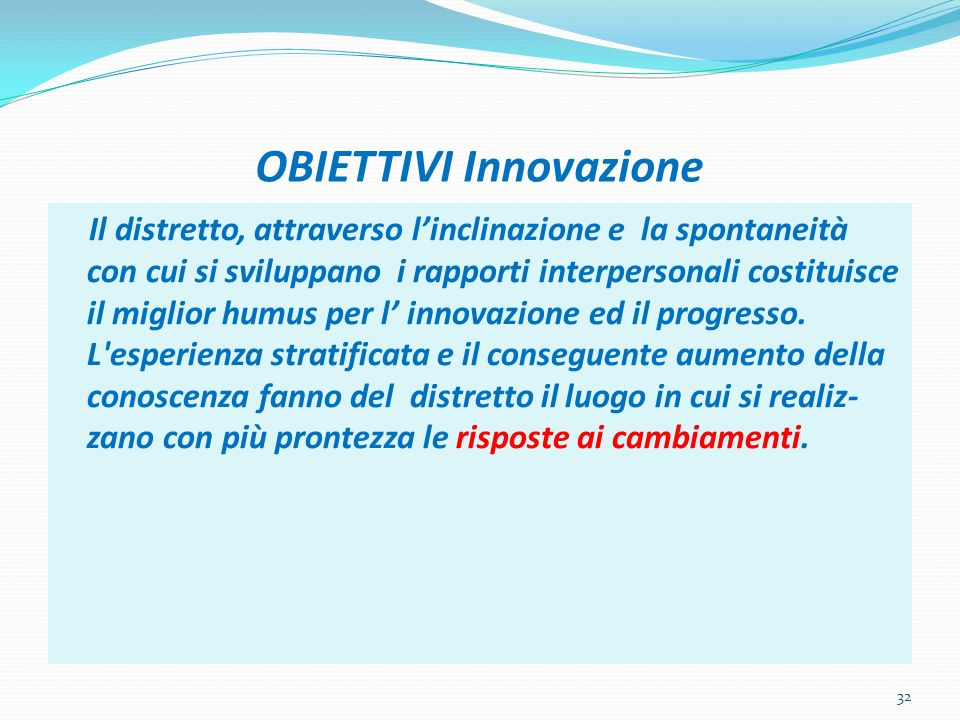 OBIETTIVI Innovazione Il distretto, attraverso linclinazione e la spontaneità con cui si sviluppano i rapporti interpersonali costituisce il miglior h