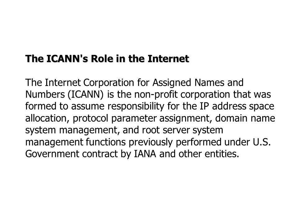 The ICANN's Role in the Internet The Internet Corporation for Assigned Names and Numbers (ICANN) is the non-profit corporation that was formed to assu