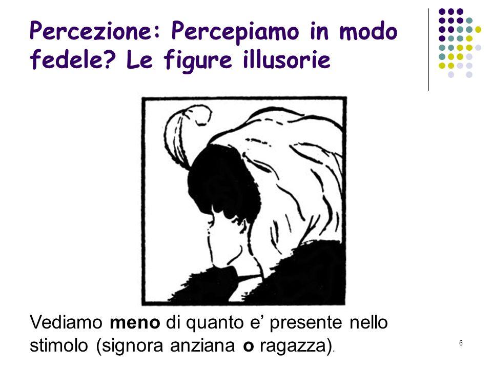 5 Percezione: Percepiamo in modo fedele? Le figure illusorie Vediamo meno di quanto e presente nello stimolo (impossibilità di vedere le due figure co
