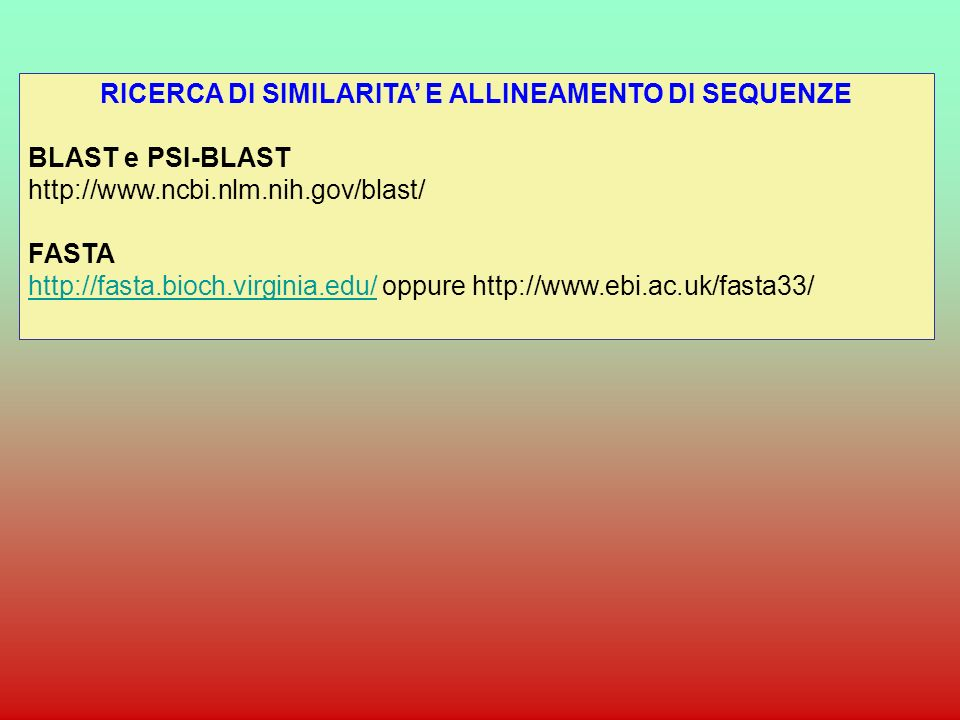Alcune caratteristiche dei tools più usati: BLAST (Basic Local Alignment Search Tool), sviluppato dal National Center for Biotechnology Information, NCBI): - allineamento locale - estremamente veloce - parte cercando brevi frammenti della sequenza, che poi prova ad estendere - usa una matrice di sostituzione in entrambe le fasi del processo di allineamento (scansione del database e estensione della subsequenza): più preciso ha quattro opzioni fondamentali: BLASTP: confronta sequenze proteiche contro un database proteico BLASTN: confronta sequenze nuclotidiche contro un database nucleotidico TBLASTN: confronta una sequenza proteica contro un database nucleotidico, traducendo ciascuna sequenza del database nucleotidico nei suoi 6 frames di lettura BLASTX: confronta una sequenza nucleotidica contro un database proteico, dopo averla tradotta nei suoi 6 frames di lettura.
