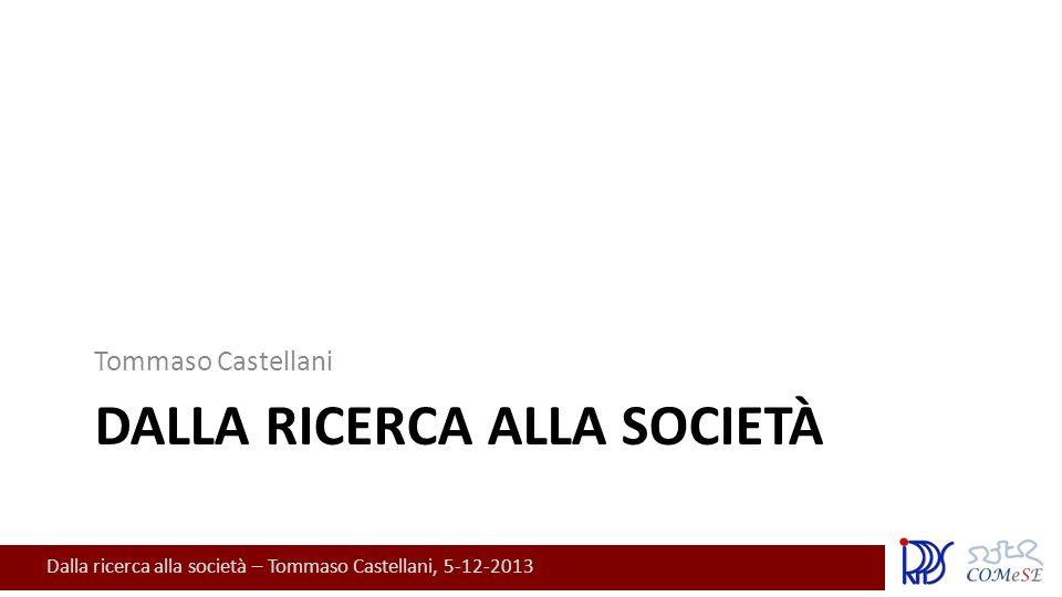 Dalla ricerca alla società – Tommaso Castellani, 5-12-2013 DALLA RICERCA ALLA SOCIETÀ Tommaso Castellani