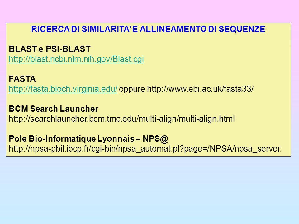 RICERCA DI SIMILARITA E ALLINEAMENTO DI SEQUENZE BLAST e PSI-BLAST http://blast.ncbi.nlm.nih.gov/Blast.cgi FASTA http://fasta.bioch.virginia.edu/http: