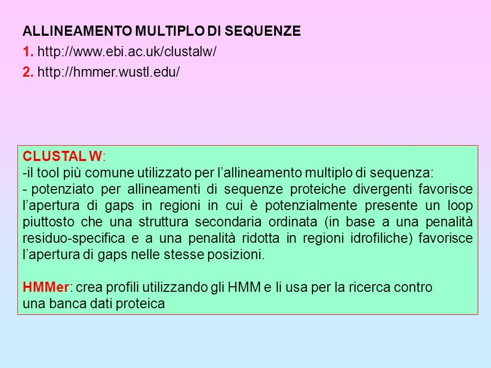 CLUSTAL W: -il tool più comune utilizzato per lallineamento multiplo di sequenza: - potenziato per allineamenti di sequenze proteiche divergenti favor
