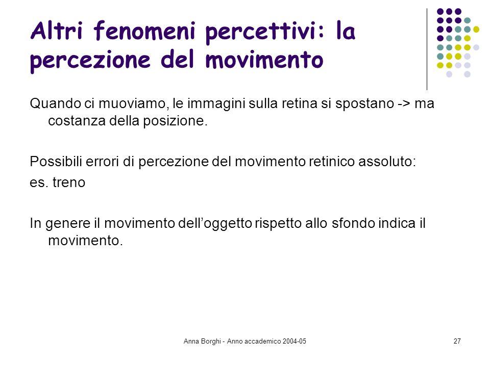 Anna Borghi - Anno accademico 2004-0527 Altri fenomeni percettivi: la percezione del movimento Quando ci muoviamo, le immagini sulla retina si spostan