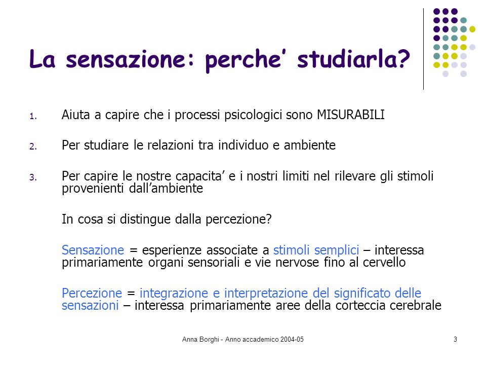Anna Borghi - Anno accademico 2004-054 La sensazione: una definizione Sensazioni = impressioni soggettive corrispondenti a stimoli fisici di una data intensità.