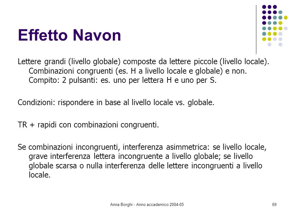 Anna Borghi - Anno accademico 2004-0569 Effetto Navon Lettere grandi (livello globale) composte da lettere piccole (livello locale). Combinazioni cong