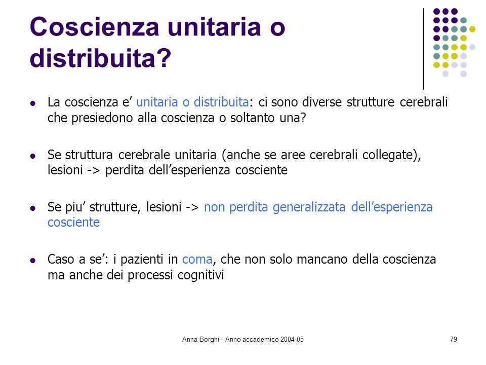 Anna Borghi - Anno accademico 2004-0579 Coscienza unitaria o distribuita? La coscienza e unitaria o distribuita: ci sono diverse strutture cerebrali c