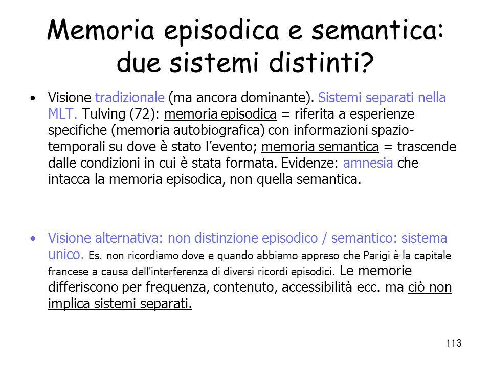 112 Memoria episodica e semantica Memoria episodica: –Memoria di episodi di vita di una persona –Riferimento al se (autobiografia) –Organizzata in bas