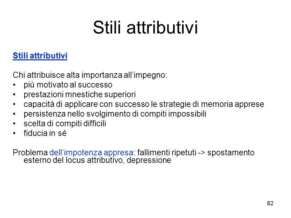 81 Stili attributivi Attribuzione Attribuzione = ricerca di cause per spiegare perché si ottengono determinati risultati, bisogno di comprendere il mo
