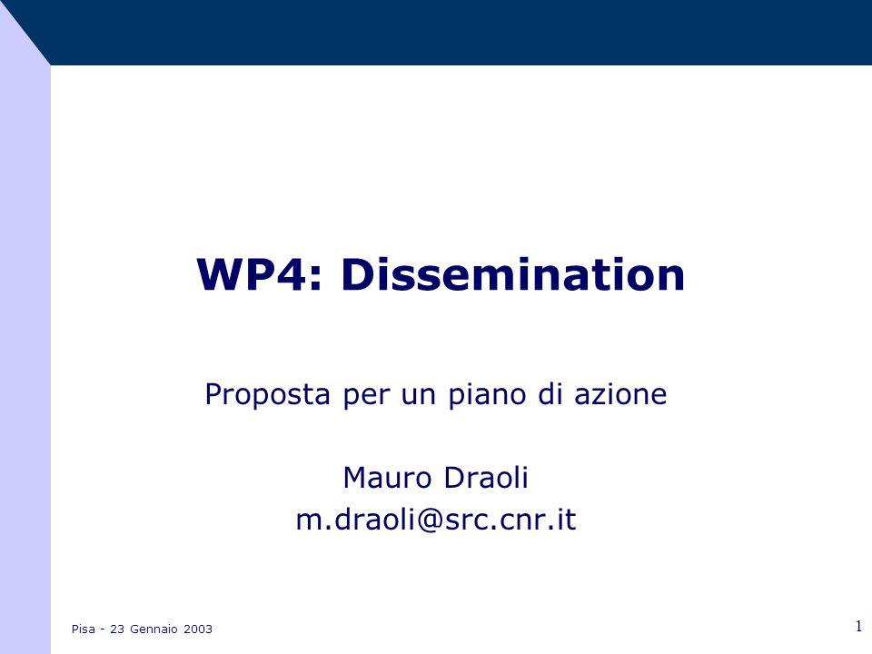 Pisa - 23 Gennaio 2003 1 WP4: Dissemination Proposta per un piano di azione Mauro Draoli m.draoli@src.cnr.it