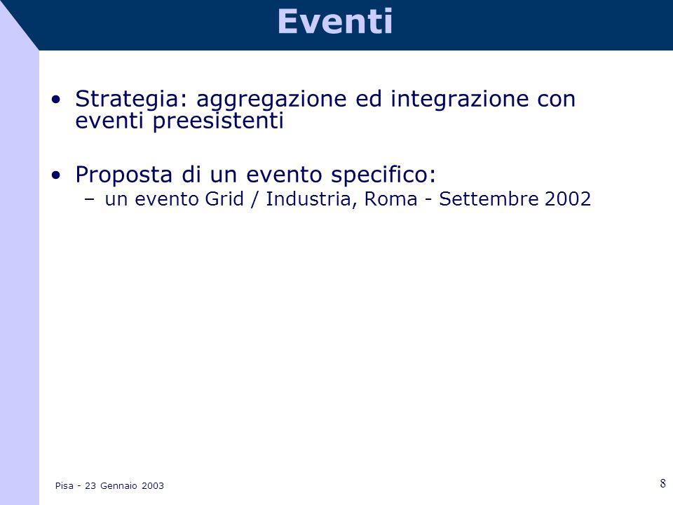 Pisa - 23 Gennaio 2003 8 Eventi Strategia: aggregazione ed integrazione con eventi preesistenti Proposta di un evento specifico: –un evento Grid / Industria, Roma - Settembre 2002