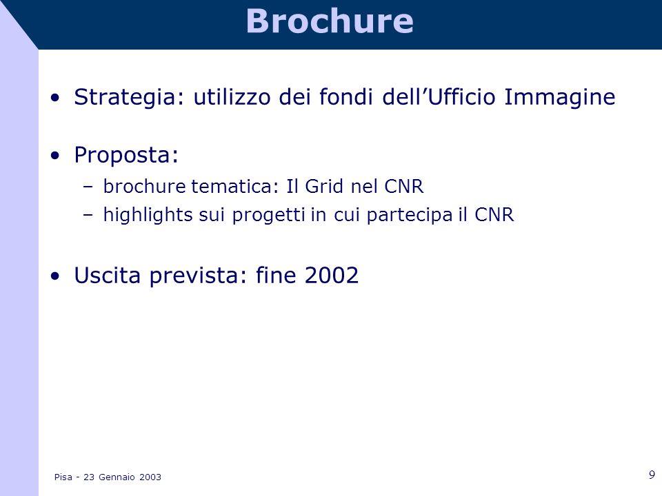 Pisa - 23 Gennaio 2003 9 Brochure Strategia: utilizzo dei fondi dellUfficio Immagine Proposta: –brochure tematica: Il Grid nel CNR –highlights sui progetti in cui partecipa il CNR Uscita prevista: fine 2002