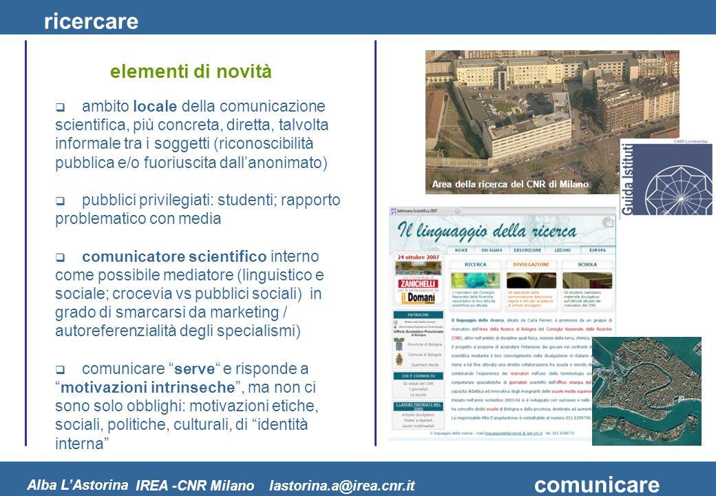 ricercare comunicare Alba LAstorina elementi di novità IREA -CNR Milano lastorina.a@irea.cnr.it ambito locale della comunicazione scientifica, più con