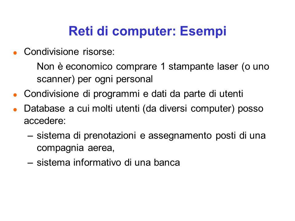 Reti di computer: Esempi l Condivisione risorse: Non è economico comprare 1 stampante laser (o uno scanner) per ogni personal l Condivisione di progra