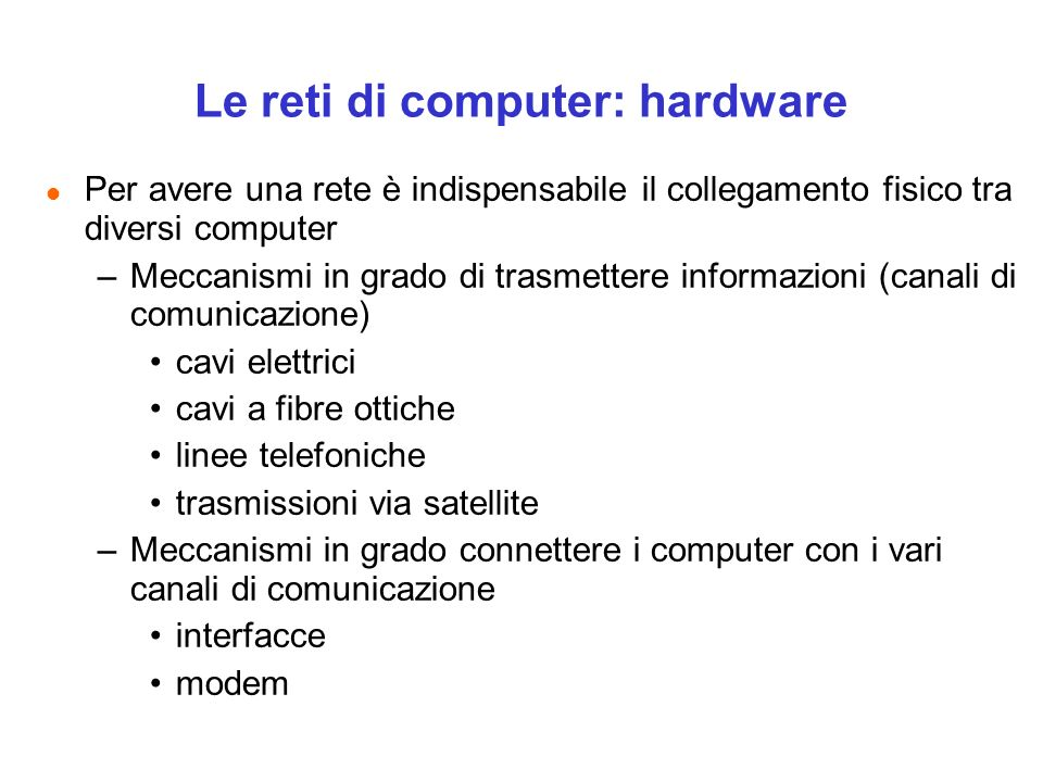 Le reti di computer: hardware l Per avere una rete è indispensabile il collegamento fisico tra diversi computer –Meccanismi in grado di trasmettere in