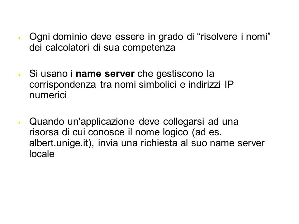 Ogni dominio deve essere in grado di risolvere i nomi dei calcolatori di sua competenza Si usano i name server che gestiscono la corrispondenza tra no