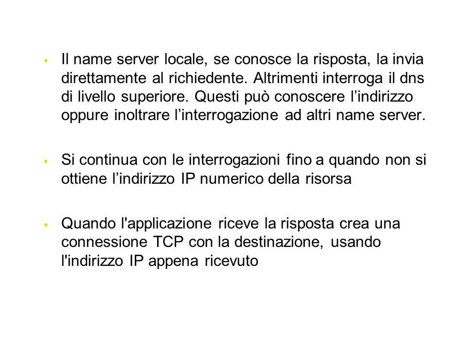 Il name server locale, se conosce la risposta, la invia direttamente al richiedente. Altrimenti interroga il dns di livello superiore. Questi può cono