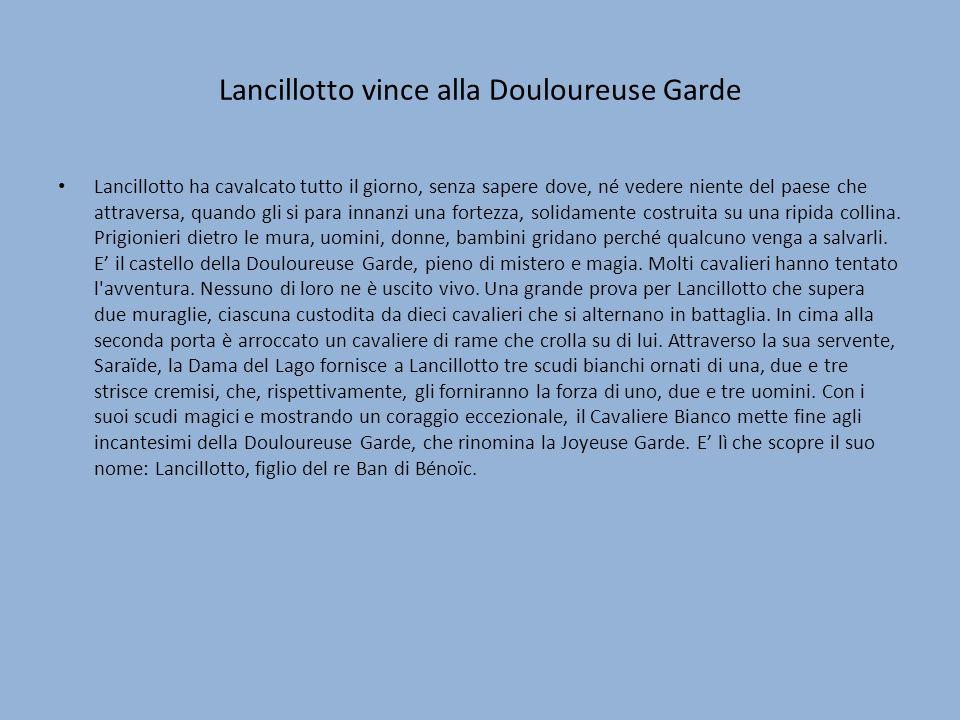 Lancillotto vince alla Douloureuse Garde Lancillotto ha cavalcato tutto il giorno, senza sapere dove, né vedere niente del paese che attraversa, quando gli si para innanzi una fortezza, solidamente costruita su una ripida collina.