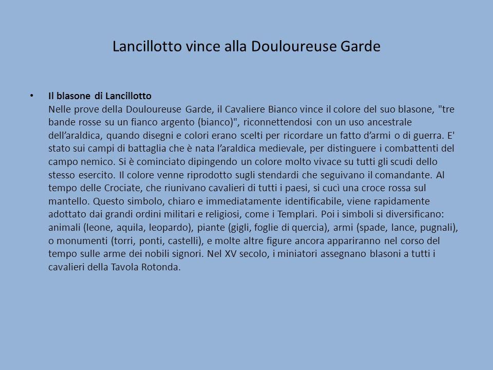 Lancillotto vince alla Douloureuse Garde Il blasone di Lancillotto Nelle prove della Douloureuse Garde, il Cavaliere Bianco vince il colore del suo bl