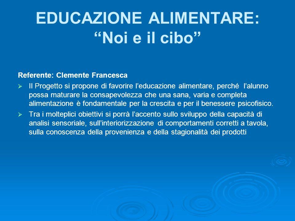 EDUCAZIONE ALIMENTARE: Noi e il cibo Referente: Clemente Francesca Il Progetto si propone di favorire leducazione alimentare, perché lalunno possa mat